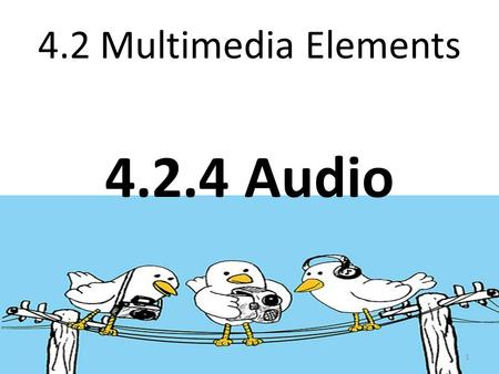 4.2 Multimedia Elements 4.2.4 Audio 1. Learning Outcomes: At the end of the lesson, students should be: a) describe the purpose of using audio in multimedia.