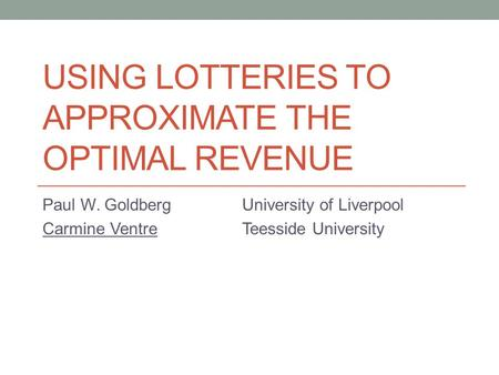 USING LOTTERIES TO APPROXIMATE THE OPTIMAL REVENUE Paul W. GoldbergUniversity of Liverpool Carmine VentreTeesside University.