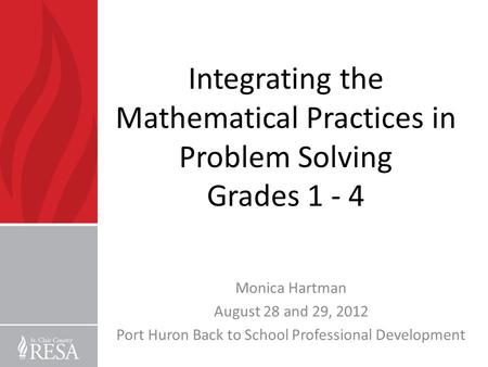 Integrating the Mathematical Practices in Problem Solving Grades 1 - 4 Monica Hartman August 28 and 29, 2012 Port Huron Back to School Professional Development.