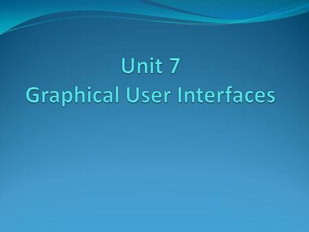 Unit 7 - Graphical User Interfaces Introduction A user interface allows a user to interact with the computer A GUI allows the user to use a mouse to interact.