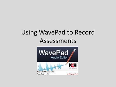 Using WavePad to Record Assessments. Tips Record each question separately If using a webpage, password protect (You will have to monitor to be sure students.