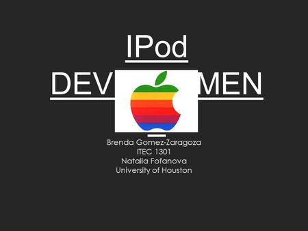 IPod DEVELOPMEN T Brenda Gomez-Zaragoza ITEC 1301 Natalia Fofanova University of Houston.