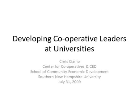 Developing Co-operative Leaders at Universities Chris Clamp Center for Co-operatives & CED School of Community Economic Development Southern New Hampshire.
