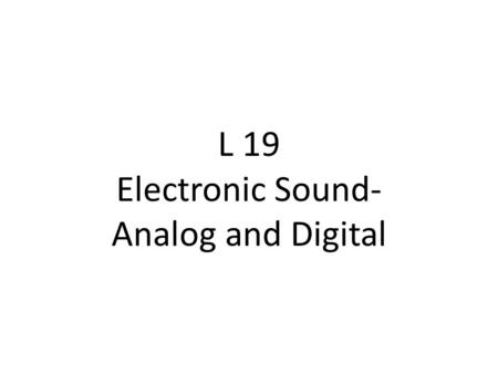 L 19 Electronic Sound- Analog and Digital. Electronics in Music 1.Intro 2.Basic Analog Electronics 3.Digital Audio.
