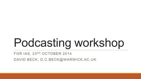 Podcasting workshop FOR IAS, 23 RD OCTOBER 2014 DAVID BECK,