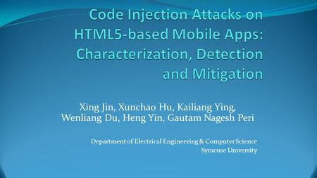 Code Injection Attacks on HTML5-based Mobile Apps: Characterization, Detection and Mitigation Xing Jin, Xunchao Hu, Kailiang Ying, Wenliang Du, Heng Yin,