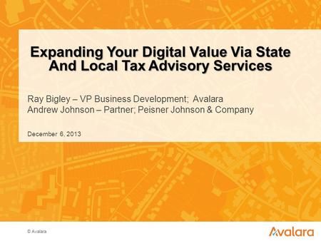 © Avalara Ray Bigley – VP Business Development; Avalara Andrew Johnson – Partner; Peisner Johnson & Company Expanding Your Digital Value Via State And.