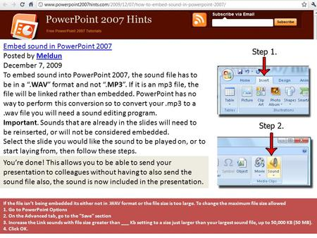 "Embed sound in PowerPoint 2007 Posted by MeldunMeldun December 7, 2009 To embed sound into PowerPoint 2007, the sound file has to be in a "".WAV"" format."