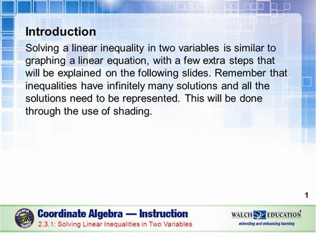 Introduction Solving a linear inequality in two variables is similar to graphing a linear equation, with a few extra steps that will be explained on the.