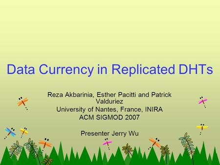 Data Currency in Replicated DHTs Reza Akbarinia, Esther Pacitti and Patrick Valduriez University of Nantes, France, INIRA ACM SIGMOD 2007 Presenter Jerry.