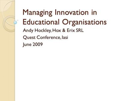 Managing Innovation in Educational Organisations Andy Hockley, Hox & Erix SRL Quest Conference, Iasi June 2009.