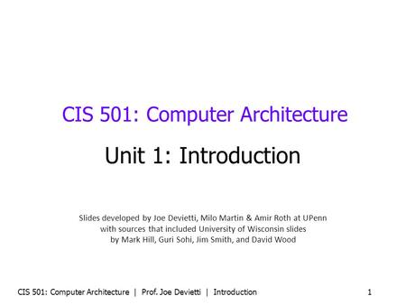 CIS 501: Computer Architecture | Prof. Joe Devietti | Introduction 1 CIS 501: Computer Architecture Unit 1: Introduction Slides developed by Joe Devietti,