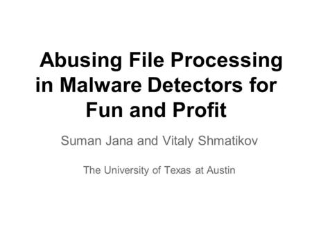 Abusing File Processing in Malware Detectors for Fun and Profit Suman Jana and Vitaly Shmatikov The University of Texas at Austin.