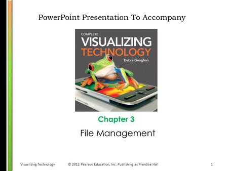 Visualizing Technology© 2012 Pearson Education, Inc. Publishing as Prentice Hall1 PowerPoint Presentation To Accompany Chapter 3 File Management.