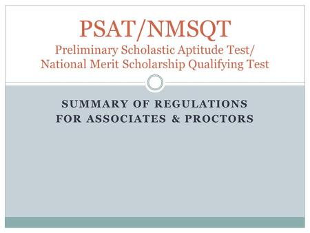 SUMMARY OF REGULATIONS FOR ASSOCIATES & PROCTORS PSAT/NMSQT Preliminary Scholastic Aptitude Test/ National Merit Scholarship Qualifying Test.