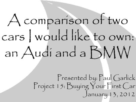 A comparison of two cars I would like to own: an Audi and a BMW Presented by: Paul Garlick Project 15: Buying Your First Car January 13, 2012.
