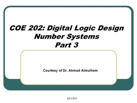 KFUPM COE 202: Digital Logic Design Number Systems Part 3 Courtesy of Dr. Ahmad Almulhem.