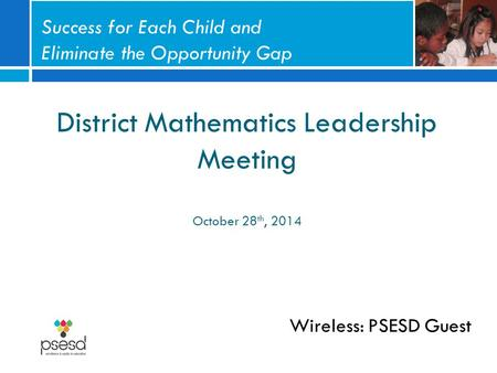 District Mathematics Leadership Meeting October 28 th, 2014 Wireless: PSESD Guest Success for Each Child and Eliminate the Opportunity Gap.