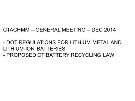 CTACHMM – GENERAL MEETING – DEC 2014 - DOT REGULATIONS FOR LITHIUM METAL AND LITHIUM-ION BATTERIES - PROPOSED CT BATTERY RECYCLING LAW.