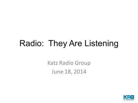 Radio: They Are Listening Katz Radio Group June 18, 2014.