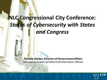  National association Pamela Walker, Director of Government Affairs National Association of State Chief Information Officers NLC Congressional City Conference: