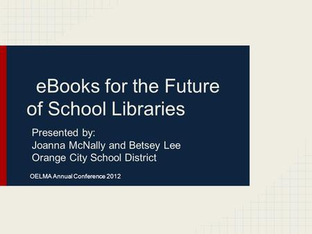 EBooks for the Future of School Libraries Presented by: Joanna McNally and Betsey Lee Orange City School District OELMA Annual Conference 2012.