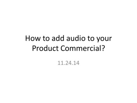 How to add audio to your Product Commercial? 11.24.14.