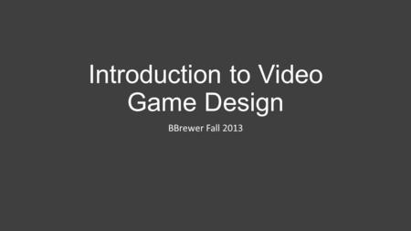 Introduction to Video Game Design BBrewer Fall 2013.