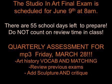 The Studio In Art Final Exam is scheduled for June 9 th at 8am. There are 55 school days left to prepare! Do NOT count on review time in class! QUARTERLY.
