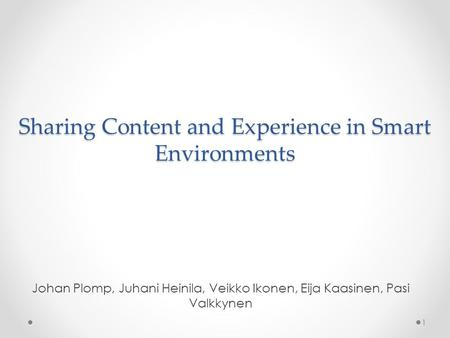 Sharing Content and Experience in Smart Environments Johan Plomp, Juhani Heinila, Veikko Ikonen, Eija Kaasinen, Pasi Valkkynen 1.