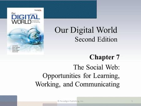 Our Digital World Second Edition Chapter 7 The Social Web: Opportunities for Learning, Working, and Communicating © Paradigm Publishing, Inc.1.