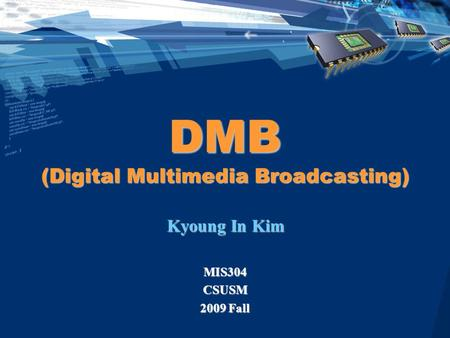 DMB (Digital Multimedia Broadcasting) Kyoung In Kim MIS304CSUSM 2009 Fall.