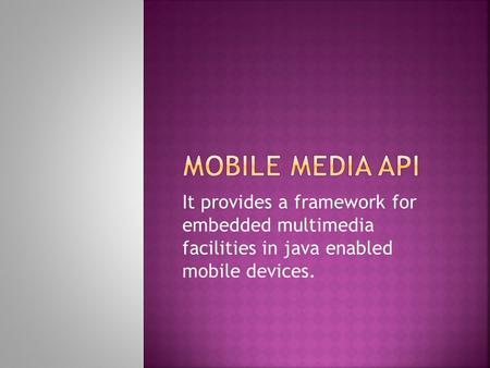 It provides a framework for embedded multimedia facilities in java enabled mobile devices.
