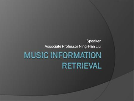 Speaker Associate Professor Ning-Han Liu. What's MIR  Music information retrieval (MIR) is the interdisciplinary science of retrieving information from.