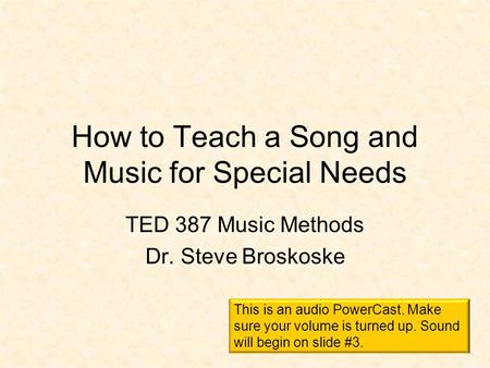 How to Teach a Song and Music for Special Needs TED 387 Music Methods Dr. Steve Broskoske This is an audio PowerCast. Make sure your volume is turned.