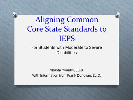 Aligning Common Core State Standards to IEPS For Students with Moderate to Severe Disabilities Shasta County SELPA With Information from Frank Donovan,