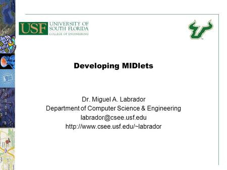 11 Developing MIDlets Dr. Miguel A. Labrador Department of Computer Science & Engineering