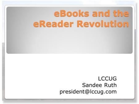 EBooks and the eReader Revolution LCCUG Sandee Ruth