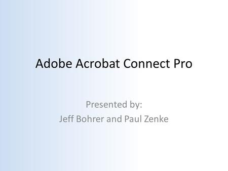 Adobe Acrobat Connect Pro Presented by: Jeff Bohrer and Paul Zenke.