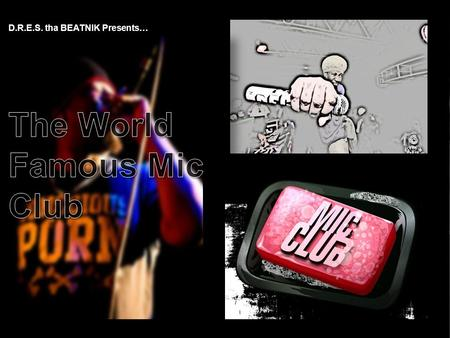 D.R.E.S. tha BEATNIK Presents…. The World Famous Mic Club For over 12 years, The World Famous Mic Club has attracted international attention for it's.