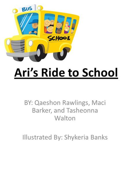 Ari's Ride to School BY: Qaeshon Rawlings, Maci Barker, and Tasheonna Walton Illustrated By: Shykeria Banks.
