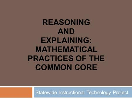 REASONING AND EXPLAINING: MATHEMATICAL PRACTICES OF THE COMMON CORE Statewide Instructional Technology Project.