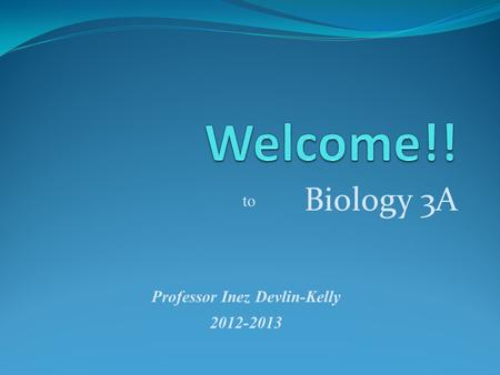 Biology 3A Professor Inez Devlin-Kelly 2012-2013 to.