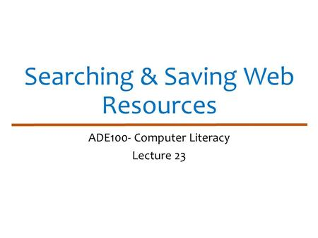 Searching & Saving Web Resources ADE100- Computer Literacy Lecture 23.