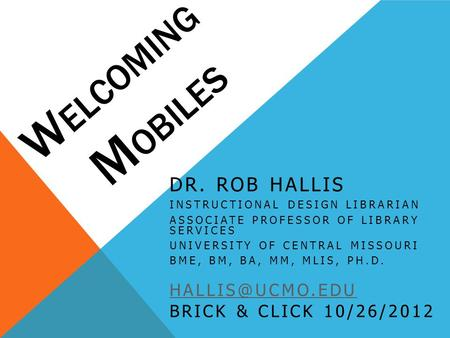 W ELCOMING M OBILES DR. ROB HALLIS INSTRUCTIONAL DESIGN LIBRARIAN ASSOCIATE PROFESSOR OF LIBRARY SERVICES UNIVERSITY OF CENTRAL MISSOURI BME, BM, BA, MM,