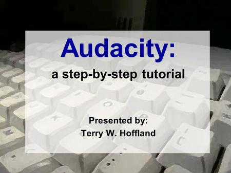 Audacity: a step-by-step tutorial Presented by: Terry W. Hoffland.