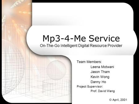 Mp3-4-Me Service On-The-Go Intelligent Digital Resource Provider Team Members: Leena Motwani Jason Tham Kevin Wong Danny Ho Project Supervisor: Prof. David.