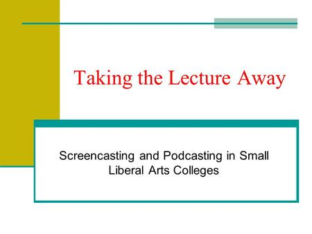 Taking the Lecture Away Screencasting and Podcasting in Small Liberal Arts Colleges.