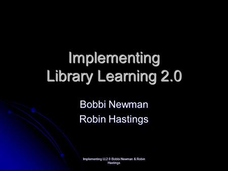 Implementing LL2.0 Bobbi Newman & Robin Hastings Implementing Library Learning 2.0 Bobbi Newman Robin Hastings.