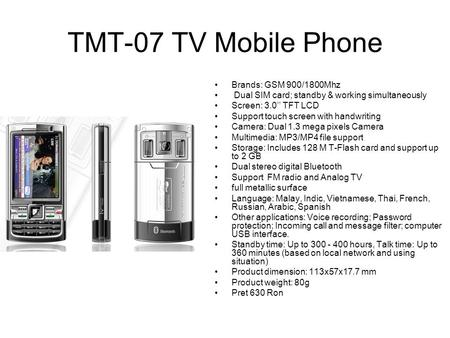 TMT-07 TV Mobile Phone Brands: GSM 900/1800Mhz Dual SIM card; standby & working simultaneously Screen: 3.0'' TFT LCD Support touch screen with handwriting.